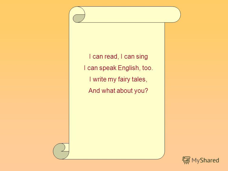 I can read, I can sing I can speak English, too. I write my fairy tales, And what about you?