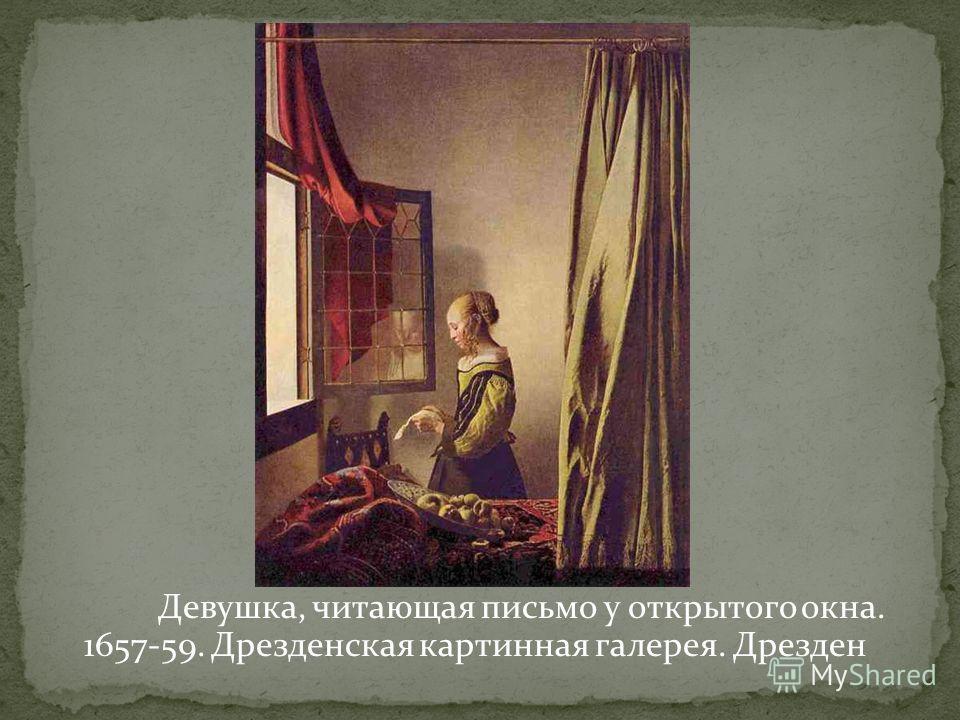 Девушка, читающая письмо у открытого окна. 1657-59. Дрезденская картинная галерея. Дрезден