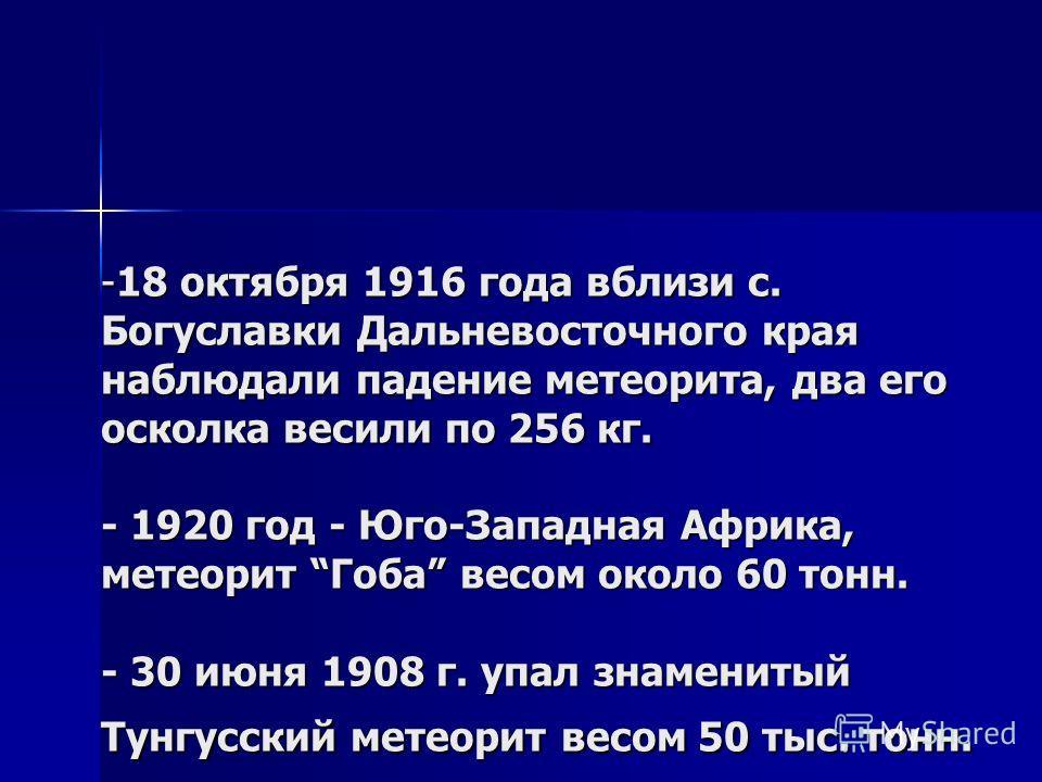 -18 октября 1916 года вблизи с. Богуславки Дальневосточного края наблюдали падение метеорита, два его осколка весили по 256 кг. - 1920 год - Юго-Западная Африка, метеорит Гоба весом около 60 тонн. - 30 июня 1908 г. упал знаменитый Тунгусский метеорит