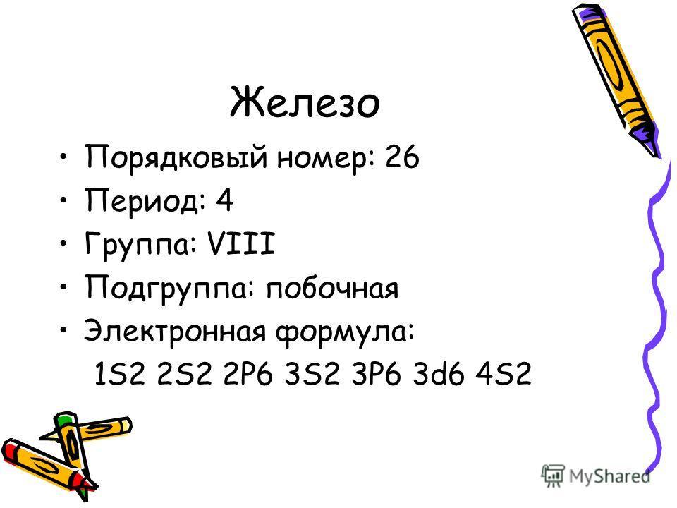 Железо Порядковый номер: 26 Период: 4 Группа: VIII Подгруппа: побочная Электронная формула: 1S2 2S2 2P6 3S2 3P6 3d6 4S2