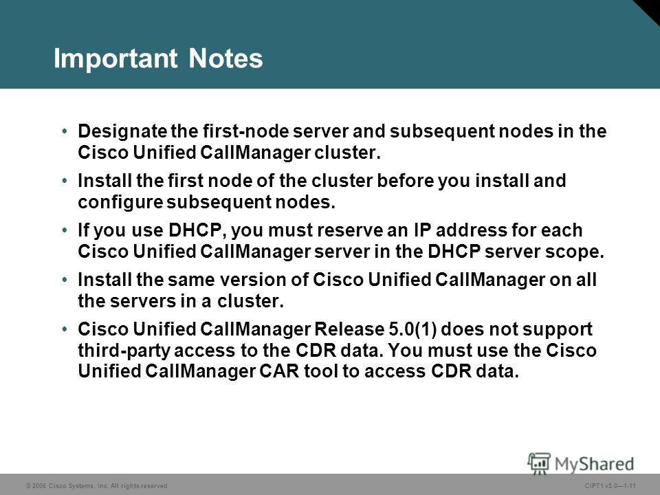 © 2006 Cisco Systems, Inc. All rights reserved. CIPT1 v5.01-11 Important Notes Designate the first-node server and subsequent nodes in the Cisco Unified CallManager cluster. Install the first node of the cluster before you install and configure subse