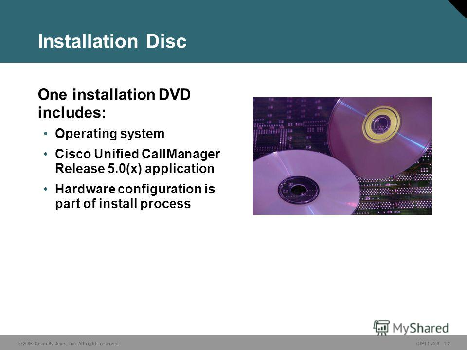 © 2006 Cisco Systems, Inc. All rights reserved. CIPT1 v5.01-2 Installation Disc One installation DVD includes: Operating system Cisco Unified CallManager Release 5.0(x) application Hardware configuration is part of install process