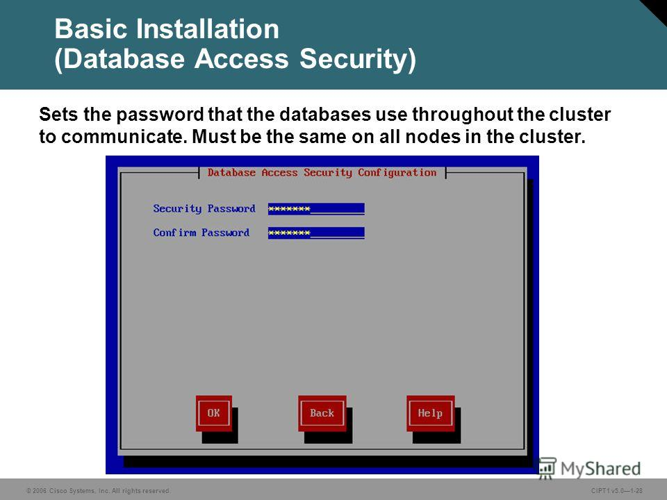 © 2006 Cisco Systems, Inc. All rights reserved. CIPT1 v5.01-28 Basic Installation (Database Access Security) Sets the password that the databases use throughout the cluster to communicate. Must be the same on all nodes in the cluster.