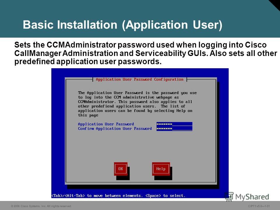 © 2006 Cisco Systems, Inc. All rights reserved. CIPT1 v5.01-31 Basic Installation (Application User) Sets the CCMAdministrator password used when logging into Cisco CallManager Administration and Serviceability GUIs. Also sets all other predefined ap