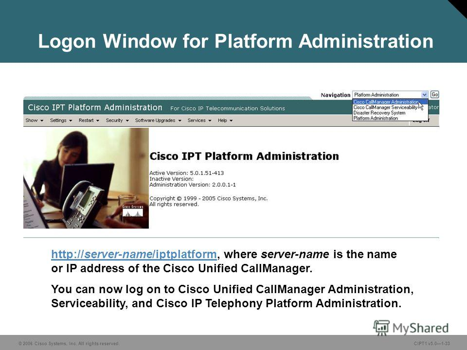 © 2006 Cisco Systems, Inc. All rights reserved. CIPT1 v5.01-33 Logon Window for Platform Administration http://server-name/iptplatformhttp://server-name/iptplatform, where server-name is the name or IP address of the Cisco Unified CallManager. You ca