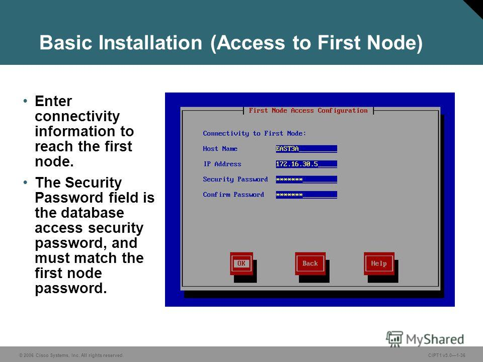 © 2006 Cisco Systems, Inc. All rights reserved. CIPT1 v5.01-36 Basic Installation (Access to First Node) Enter connectivity information to reach the first node. The Security Password field is the database access security password, and must match the