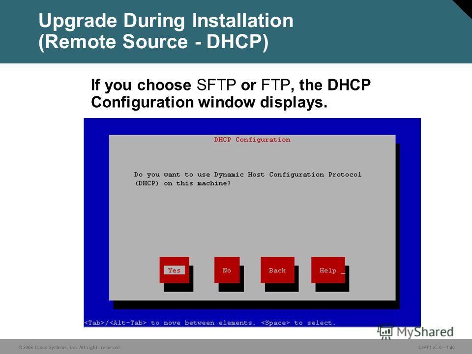 © 2006 Cisco Systems, Inc. All rights reserved. CIPT1 v5.01-40 Upgrade During Installation (Remote Source - DHCP) If you choose SFTP or FTP, the DHCP Configuration window displays.