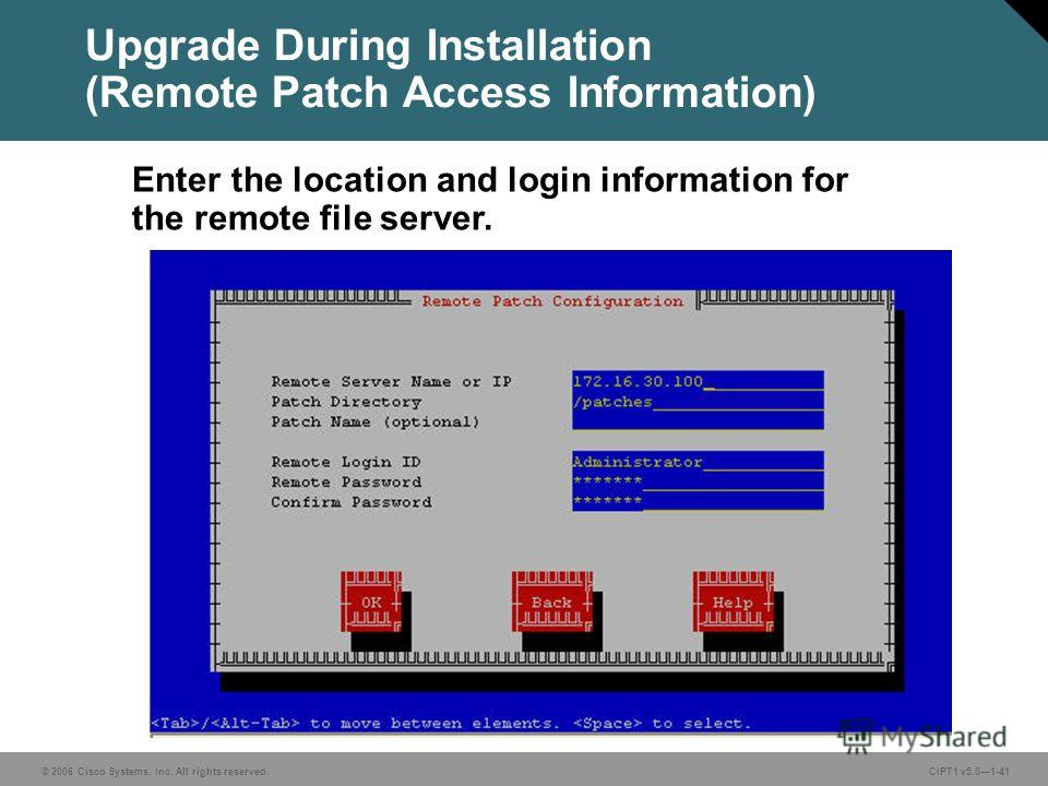 © 2006 Cisco Systems, Inc. All rights reserved. CIPT1 v5.01-41 Upgrade During Installation (Remote Patch Access Information) Enter the location and login information for the remote file server.