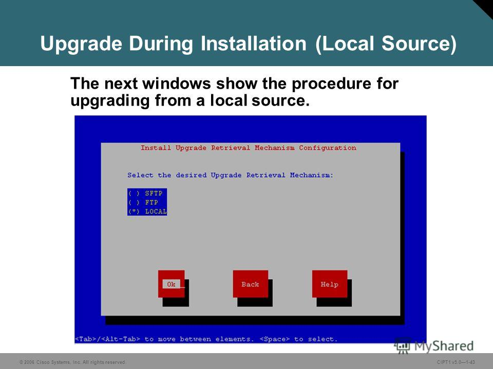 © 2006 Cisco Systems, Inc. All rights reserved. CIPT1 v5.01-43 Upgrade During Installation (Local Source) The next windows show the procedure for upgrading from a local source.