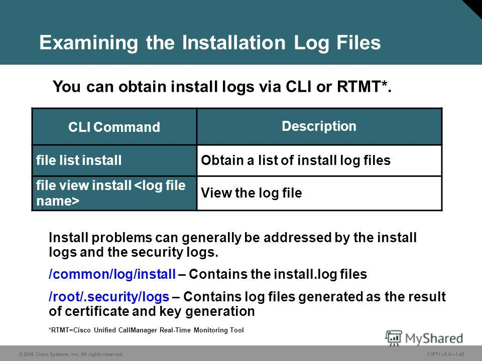 © 2006 Cisco Systems, Inc. All rights reserved. CIPT1 v5.01-45 Examining the Installation Log Files CLI Command Description file list installObtain a list of install log files file view install View the log file You can obtain install logs via CLI or