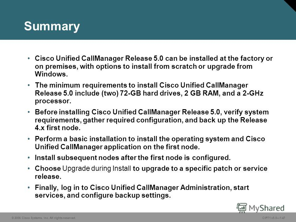 © 2006 Cisco Systems, Inc. All rights reserved. CIPT1 v5.01-47 Summary Cisco Unified CallManager Release 5.0 can be installed at the factory or on premises, with options to install from scratch or upgrade from Windows. The minimum requirements to ins