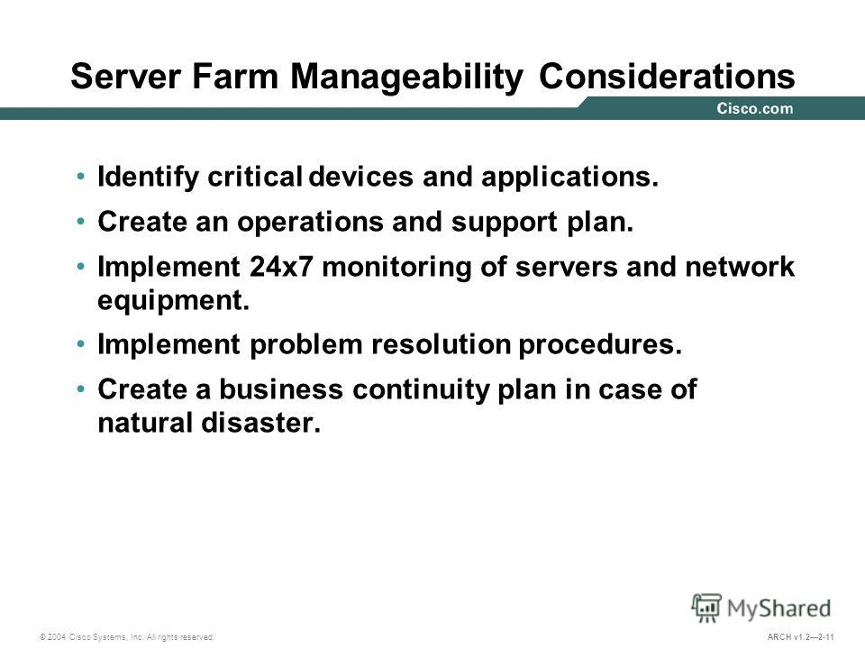 © 2004 Cisco Systems, Inc. All rights reserved. ARCH v1.22-11 Server Farm Manageability Considerations Identify critical devices and applications. Create an operations and support plan. Implement 24x7 monitoring of servers and network equipment. Impl
