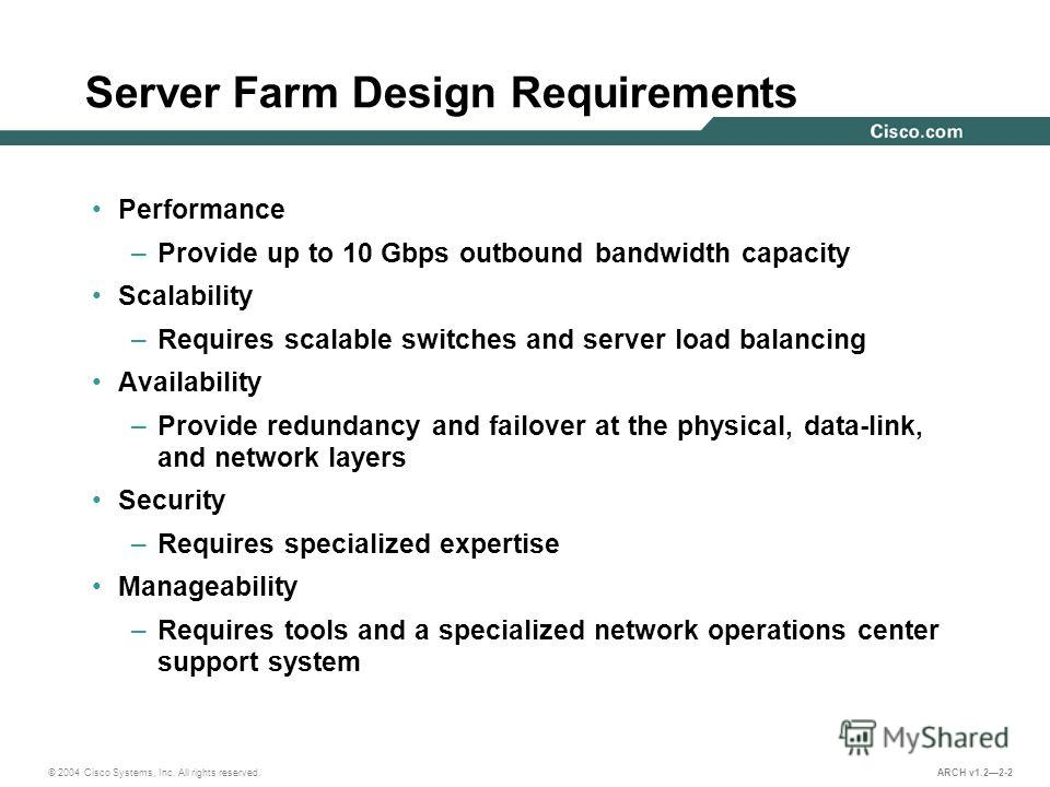 © 2004 Cisco Systems, Inc. All rights reserved. ARCH v1.22-2 Server Farm Design Requirements Performance –Provide up to 10 Gbps outbound bandwidth capacity Scalability –Requires scalable switches and server load balancing Availability –Provide redund