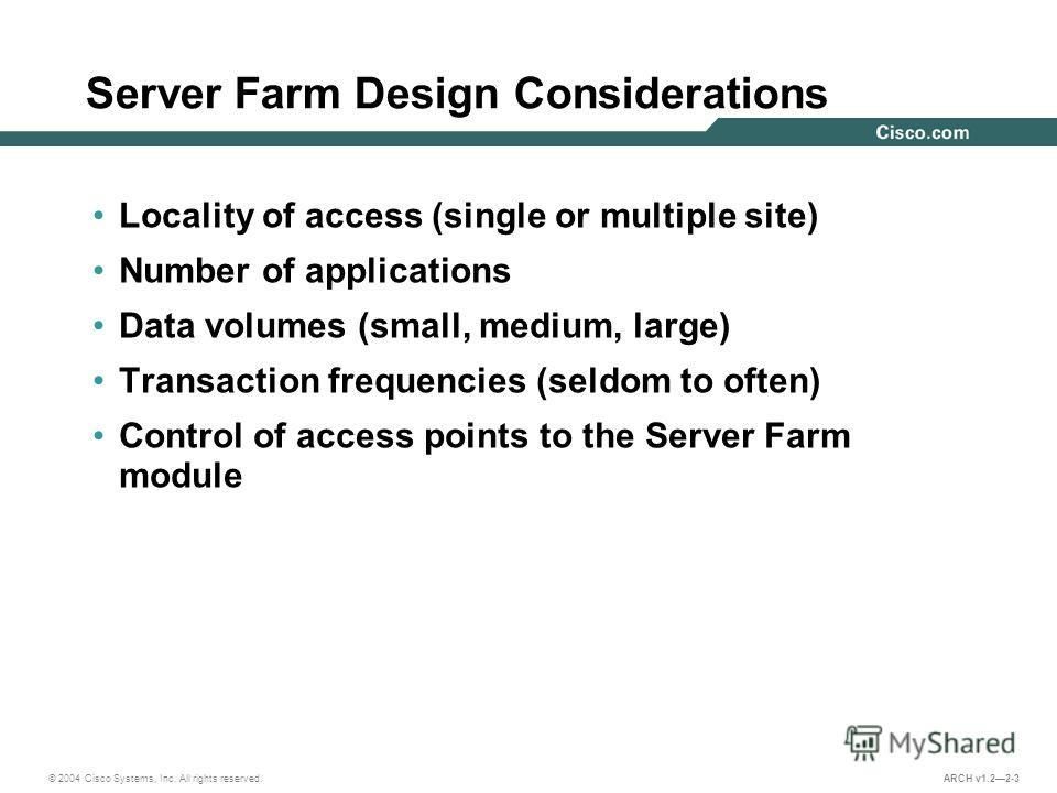 © 2004 Cisco Systems, Inc. All rights reserved. ARCH v1.22-3 Server Farm Design Considerations Locality of access (single or multiple site) Number of applications Data volumes (small, medium, large) Transaction frequencies (seldom to often) Control o