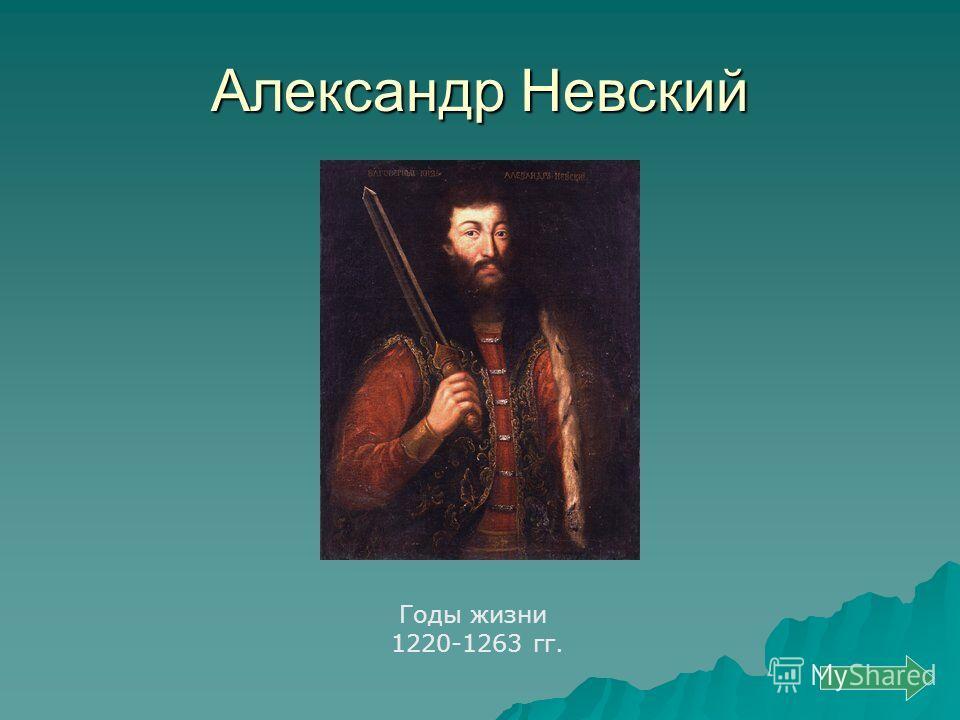 Александр Невский Годы жизни 1220-1263 гг.