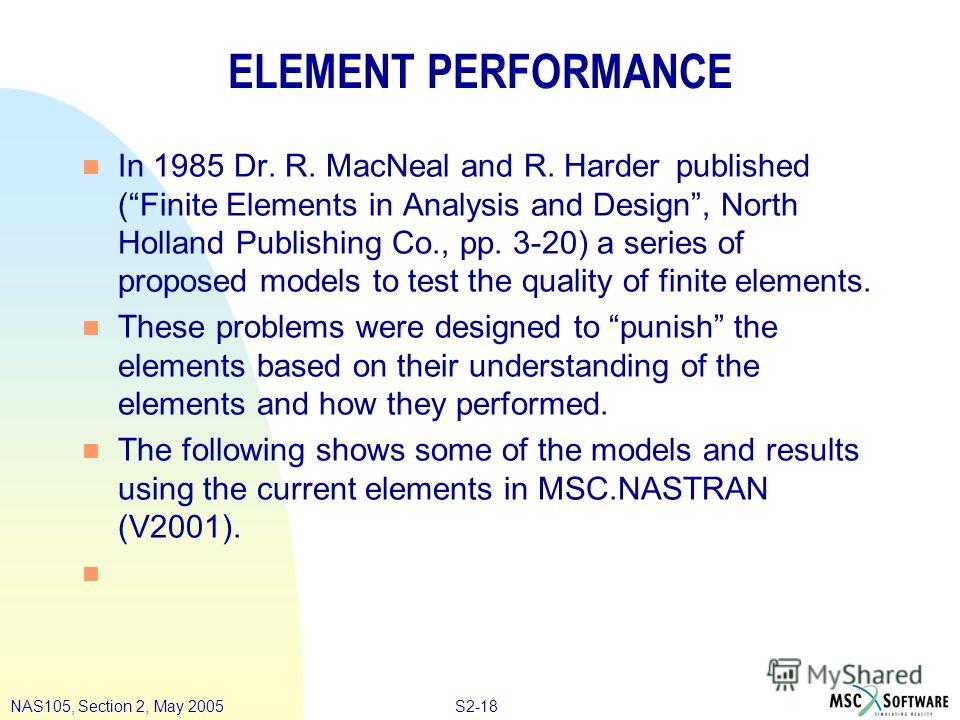 S2-18NAS105, Section 2, May 2005 ELEMENT PERFORMANCE n In 1985 Dr. R. MacNeal and R. Harder published (Finite Elements in Analysis and Design, North Holland Publishing Co., pp. 3-20) a series of proposed models to test the quality of finite elements.