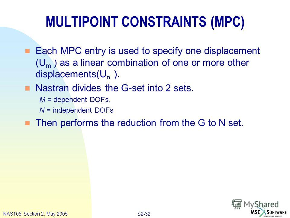 S2-32NAS105, Section 2, May 2005 MULTIPOINT CONSTRAINTS (MPC) n Each MPC entry is used to specify one displacement (U m ) as a linear combination of one or more other displacements(U n ). n Nastran divides the G-set into 2 sets. M = dependent DOFs, N