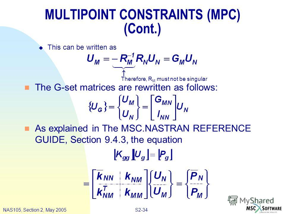 S2-34NAS105, Section 2, May 2005 MULTIPOINT CONSTRAINTS (MPC) (Cont.) u This can be written as n The G-set matrices are rewritten as follows: n As explained in The MSC.NASTRAN REFERENCE GUIDE, Section 9.4.3, the equation Therefore, R M must not be si