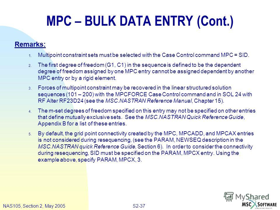 S2-37NAS105, Section 2, May 2005 MPC – BULK DATA ENTRY (Cont.) Remarks: 1. Multipoint constraint sets must be selected with the Case Control command MPC = SID. 2. The first degree of freedom (G1, C1) in the sequence is defined to be the dependent deg