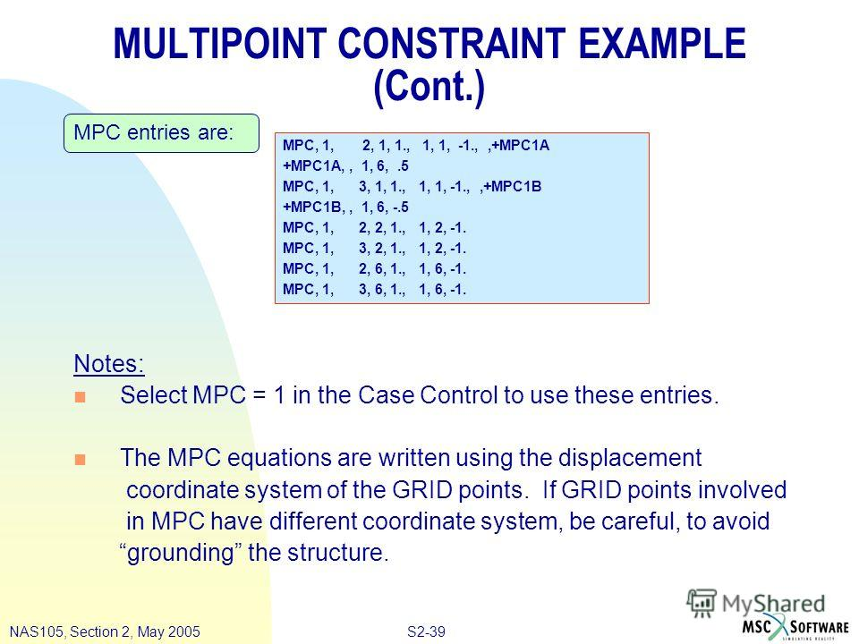 S2-39NAS105, Section 2, May 2005 MULTIPOINT CONSTRAINT EXAMPLE (Cont.) Notes: n Select MPC = 1 in the Case Control to use these entries. n The MPC equations are written using the displacement coordinate system of the GRID points. If GRID points invol