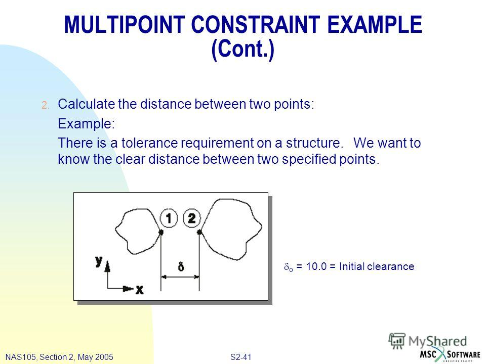 S2-41NAS105, Section 2, May 2005 MULTIPOINT CONSTRAINT EXAMPLE (Cont.) 2. Calculate the distance between two points: Example: There is a tolerance requirement on a structure. We want to know the clear distance between two specified points. o = 10.0 =