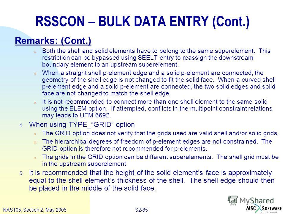 S2-85NAS105, Section 2, May 2005 RSSCON – BULK DATA ENTRY (Cont.) Remarks: (Cont.) c. Both the shell and solid elements have to belong to the same superelement. This restriction can be bypassed using SEELT entry to reassign the downstream boundary el