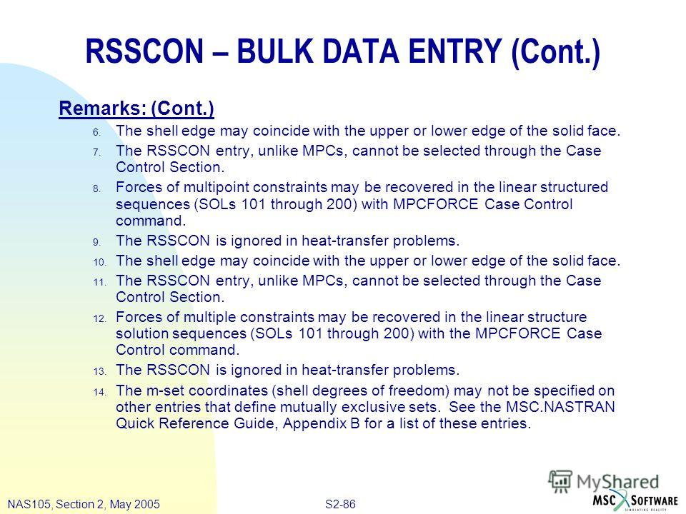 S2-86NAS105, Section 2, May 2005 RSSCON – BULK DATA ENTRY (Cont.) Remarks: (Cont.) 6. The shell edge may coincide with the upper or lower edge of the solid face. 7. The RSSCON entry, unlike MPCs, cannot be selected through the Case Control Section. 8