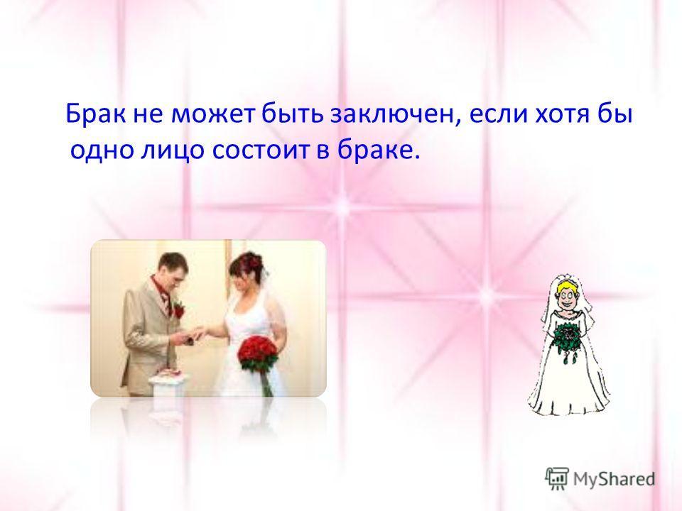 Брак не может быть заключен, если хотя бы одно лицо состоит в браке.