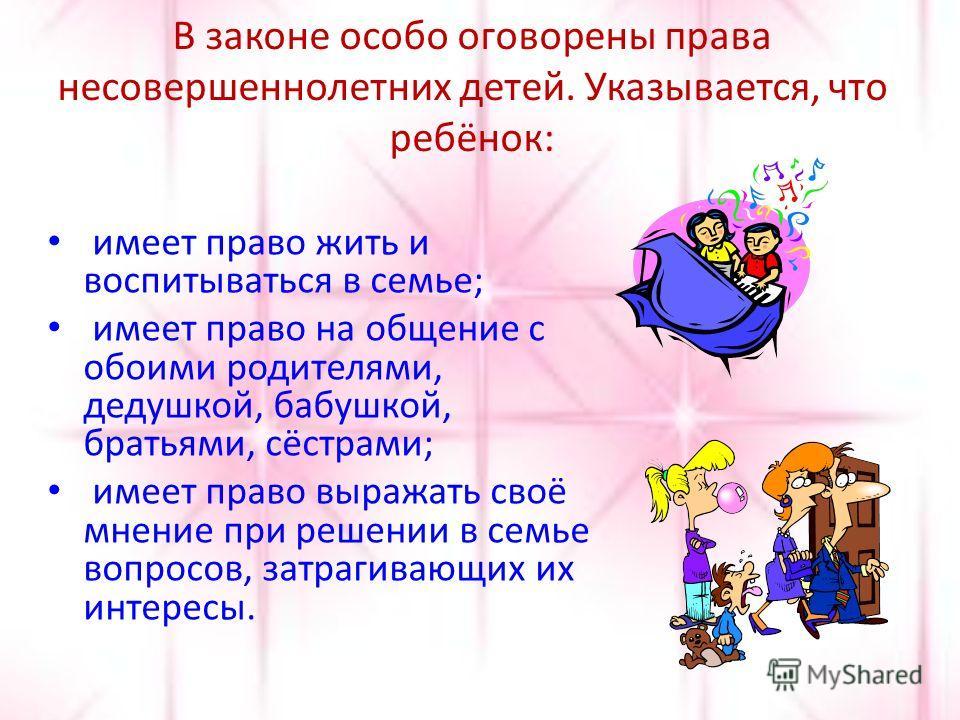 В законе особо оговорены права несовершеннолетних детей. Указывается, что ребёнок: имеет право жить и воспитываться в семье; имеет право на общение с обоими родителями, дедушкой, бабушкой, братьями, сёстрами; имеет право выражать своё мнение при реше