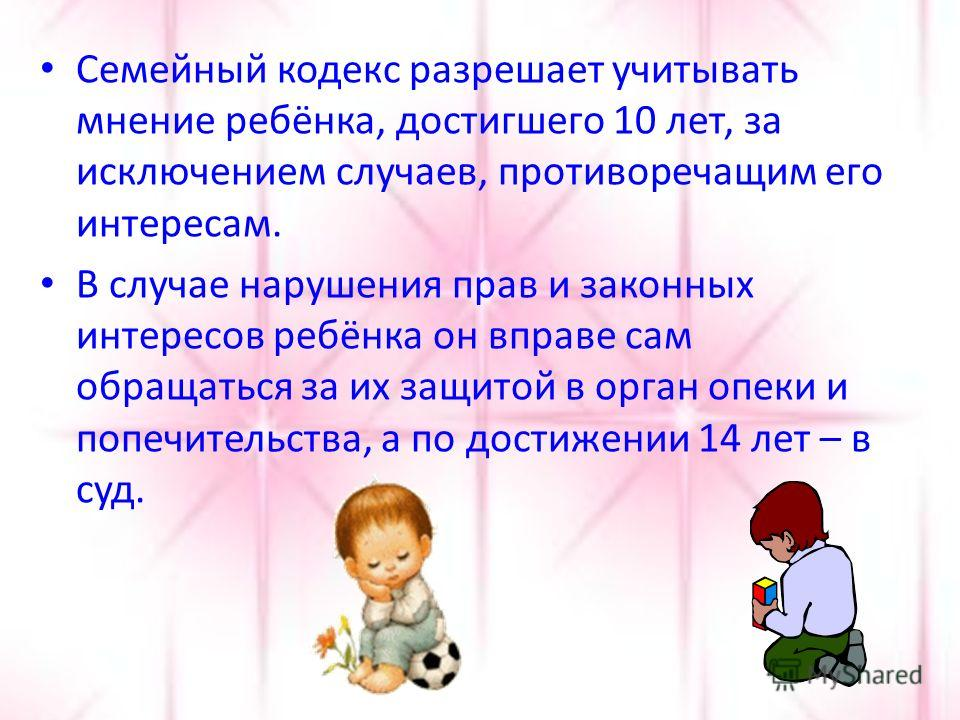 Семейный кодекс разрешает учитывать мнение ребёнка, достигшего 10 лет, за исключением случаев, противоречащим его интересам. В случае нарушения прав и законных интересов ребёнка он вправе сам обращаться за их защитой в орган опеки и попечительства, а