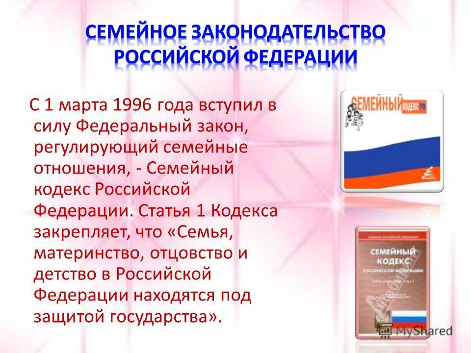 С 1 марта 1996 года вступил в силу Федеральный закон, регулирующий семейные отношения, - Семейный кодекс Российской Федерации. Статья 1 Кодекса закрепляет, что «Семья, материнство, отцовство и детство в Российской Федерации находятся под защитой госу