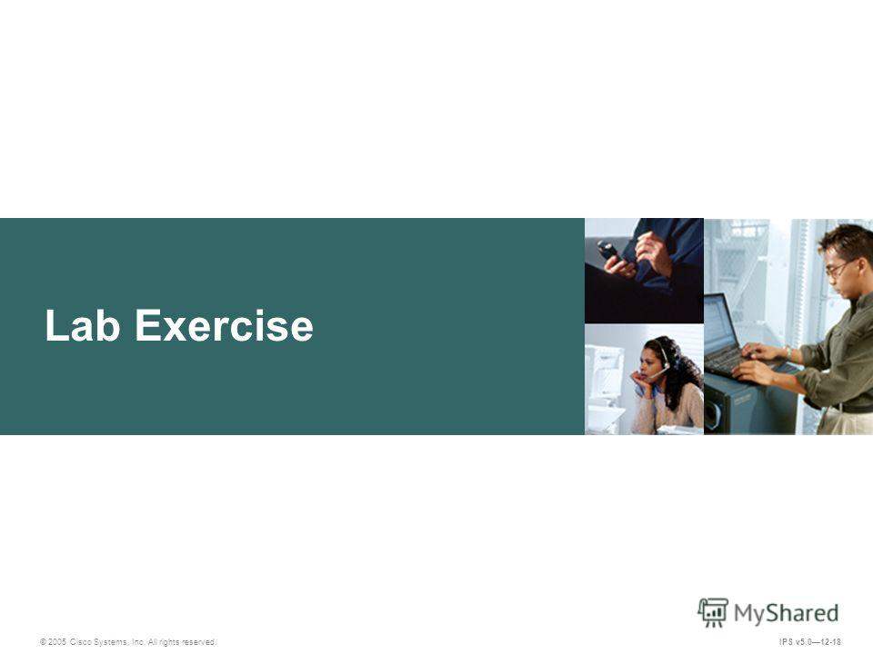 © 2005 Cisco Systems, Inc. All rights reserved. IPS v5.012-18 Lab Exercise