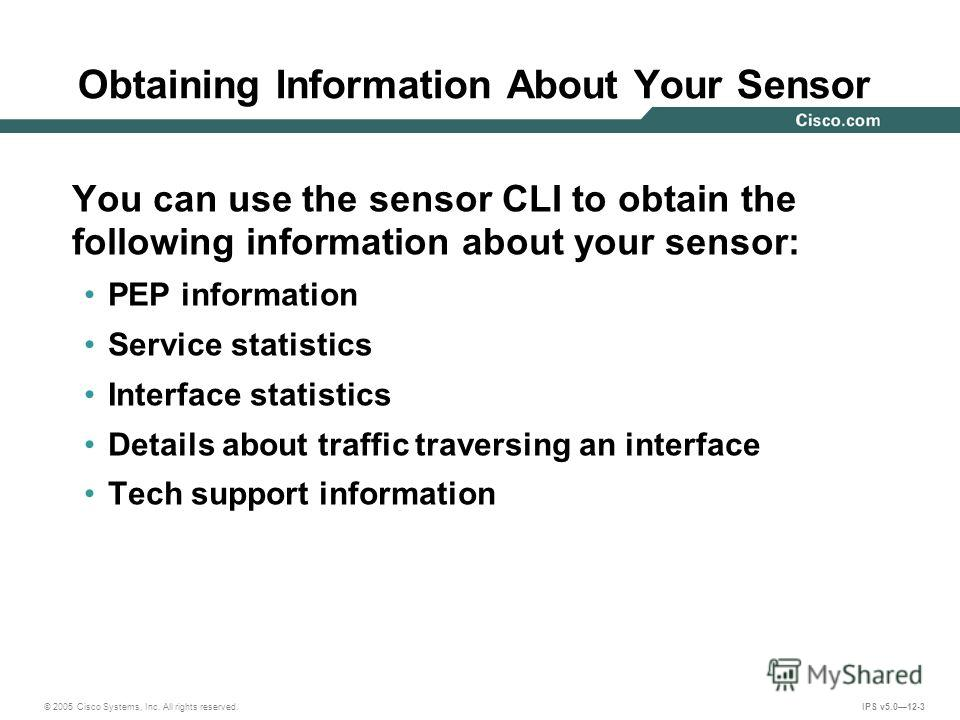 © 2005 Cisco Systems, Inc. All rights reserved. IPS v5.012-3 Obtaining Information About Your Sensor You can use the sensor CLI to obtain the following information about your sensor: PEP information Service statistics Interface statistics Details abo