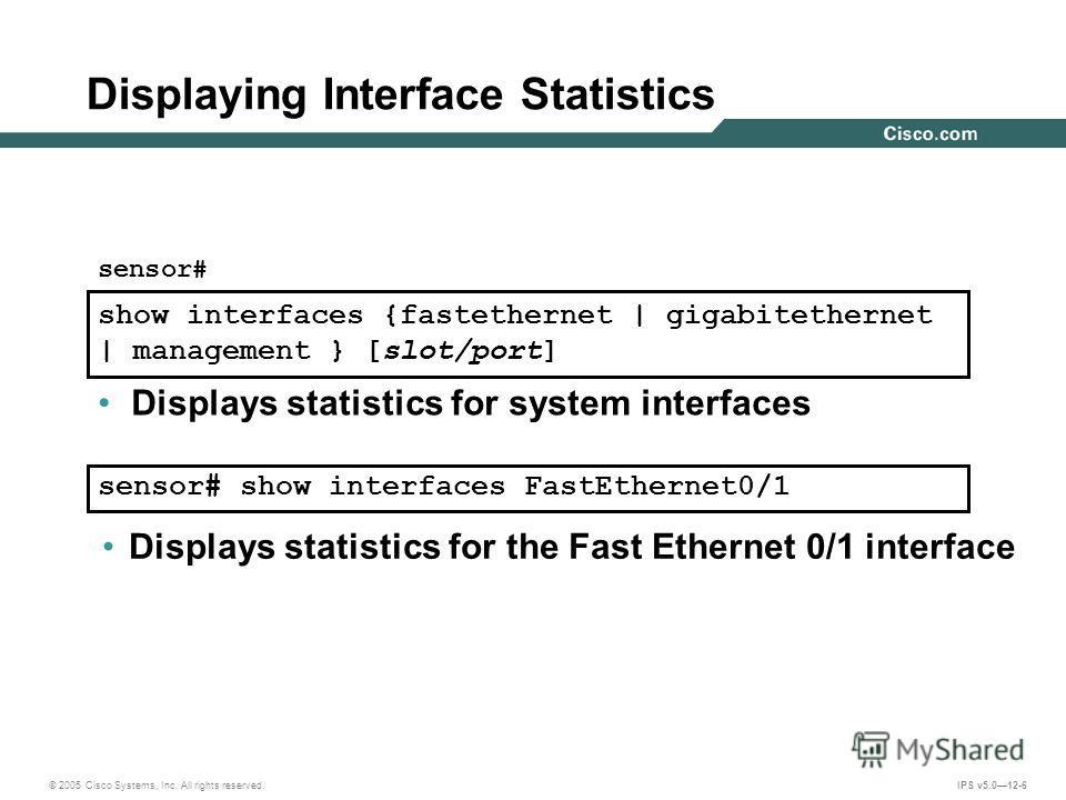© 2005 Cisco Systems, Inc. All rights reserved. IPS v5.012-6 Displaying Interface Statistics Displays statistics for system interfaces show interfaces {fastethernet | gigabitethernet | management } [slot/port] sensor# sensor# show interfaces FastEthe