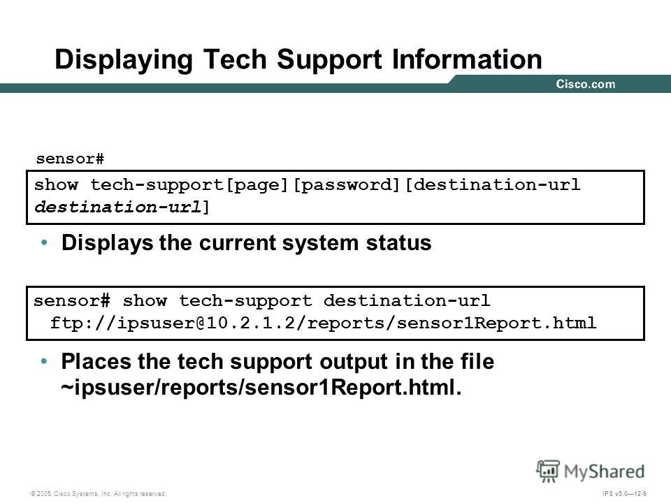 © 2005 Cisco Systems, Inc. All rights reserved. IPS v5.012-9 Displaying Tech Support Information sensor# show tech-support destination-url ftp://ipsuser@10.2.1.2/reports/sensor1Report.html show tech-support[page][password][destination-url destination