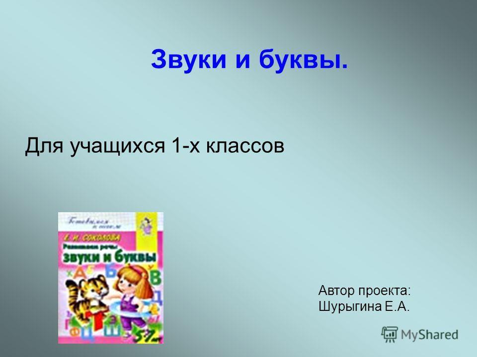 Звуки и буквы. Для учащихся 1-х классов Автор проекта: Шурыгина Е.А.