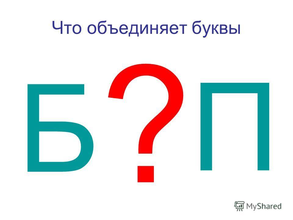 Что объединяет ббуквы Б П ?