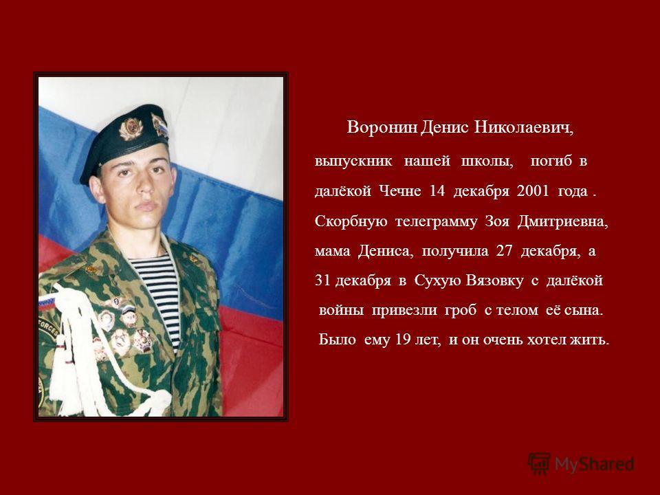 Воронин Денис Николаевич, выпускник нашей школы, погиб в далёкой Чечне 14 декабря 2001 года. Скорбную телеграмму Зоя Дмитриевна, мама Дениса, получила 27 декабря, а 31 декабря в Сухую Вязовку с далёкой войны привезли гроб с телом её сына. Было ему 19