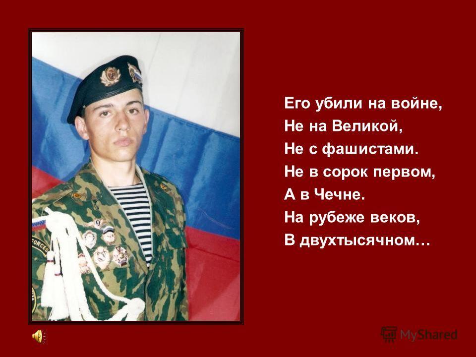 Его убили на войне, Не на Великой, Не с фашистами. Не в сорок первом, А в Чечне. На рубеже веков, В двухтысячном…
