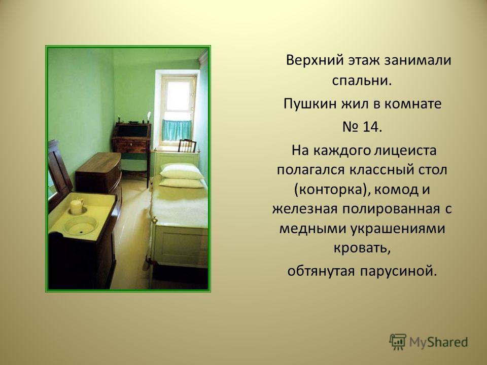 Верхний этаж занимали спальни. Пушкин жил в комнате 14. На каждого лицеиста полагался классный стол (конторка), комод и железная полированная с медными украшениями кровать, обтянутая парусиной.