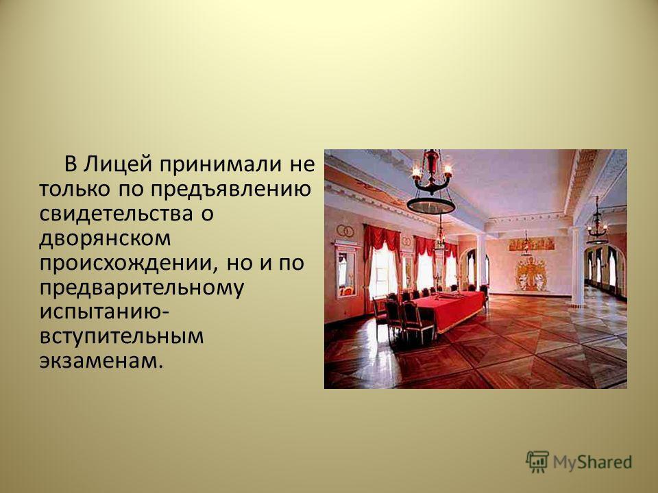 В Лицей принимали не только по предъявлению свидетельства о дворянском происхождении, но и по предварительному испытанию- вступительным экзаменам.