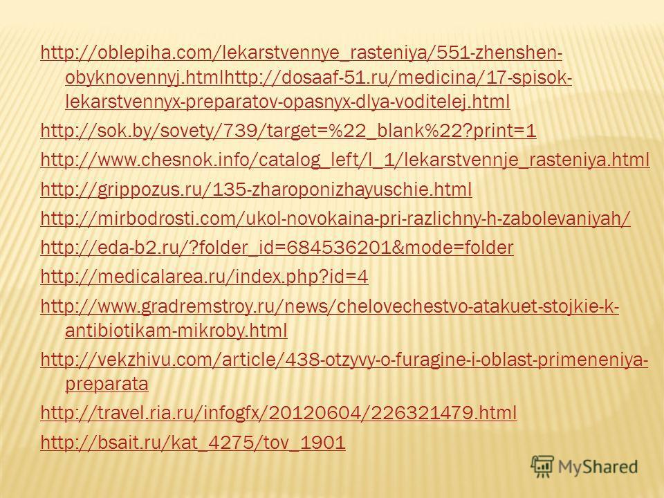 http://oblepiha.com/lekarstvennye_rasteniya/551-zhenshen- obyknovennyj.htmlhttp://dosaaf-51.ru/medicina/17-spisok- lekarstvennyx-preparatov-opasnyx-dlya-voditelej.html http://sok.by/sovety/739/target=%22_blank%22?print=1 http://www.chesnok.info/catal