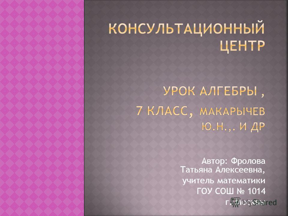 Автор: Фролова Татьяна Алексеевна, учитель математики ГОУ СОШ 1014 г. Москвы