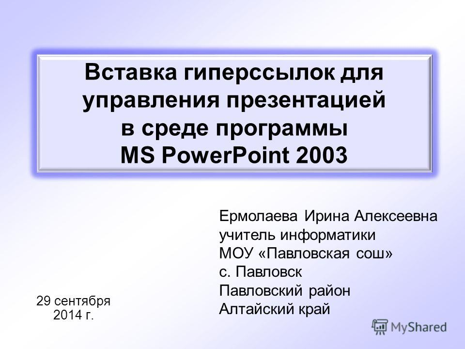 29 сентября 2014 г. Ермолаева Ирина Алексеевна учитель информатики МОУ «Павловская сош» с. Павловск Павловский район Алтайский край Вставка гиперссылок для управления презентацией в среде программы MS PowerPoint 2003