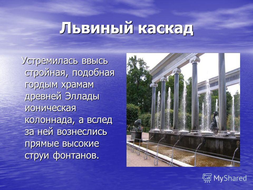 Львиный каскад Устремилась ввысь стройная, подобная гордым храмам древней Эллады ионическая колоннада, а вслед за ней вознеслись прямые высокие струи фонтанов. Устремилась ввысь стройная, подобная гордым храмам древней Эллады ионическая колоннада, а