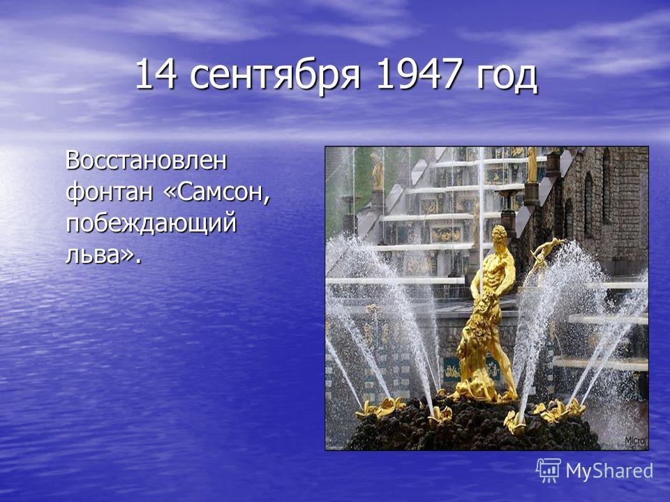 14 сентября 1947 год Восстановлен фонтан «Самсон, побеждающий льва». Восстановлен фонтан «Самсон, побеждающий льва».