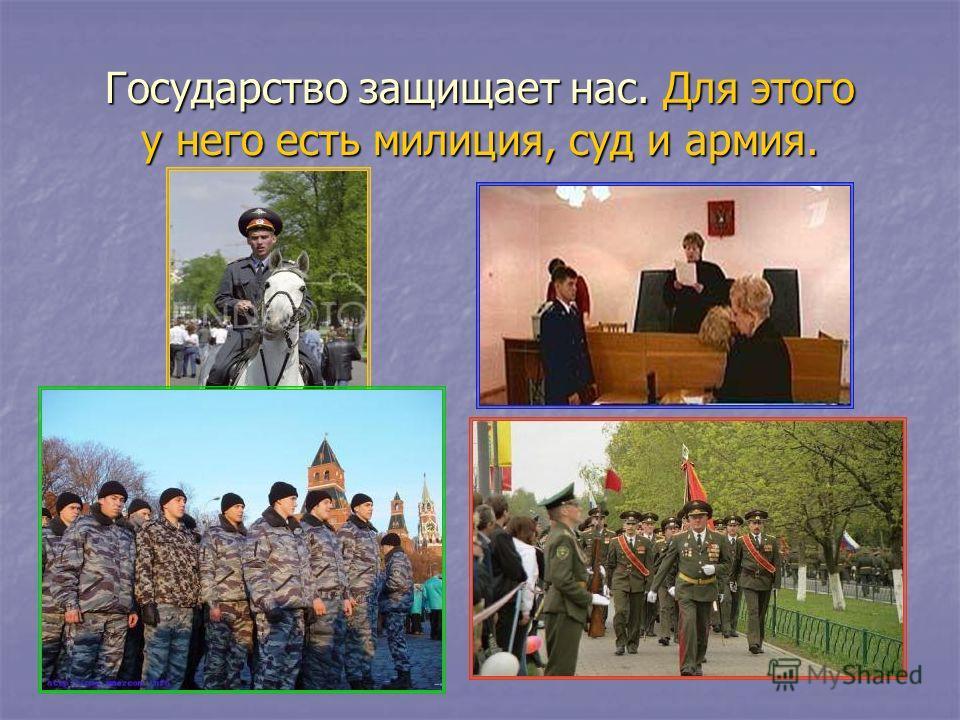 Государство защищает нас. Для этого у него есть милиция, суд и армия.