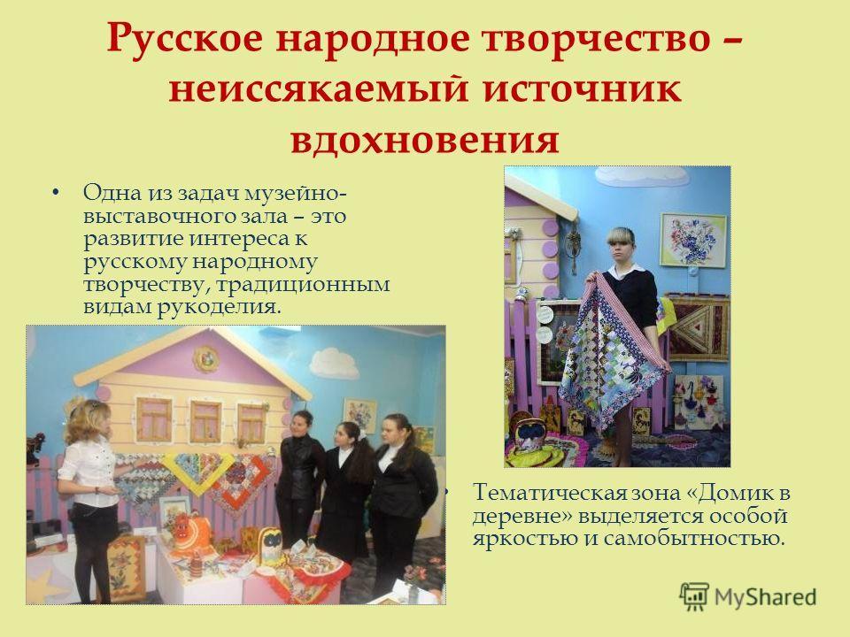 Русское народное творчество – неиссякаемый источник вдохновения Одна из задач музейно- выставочного зала – это развитие интереса к русскому народному творчеству, традиционным видам рукоделия. Тематическая зона «Домик в деревне» выделяется особой ярко