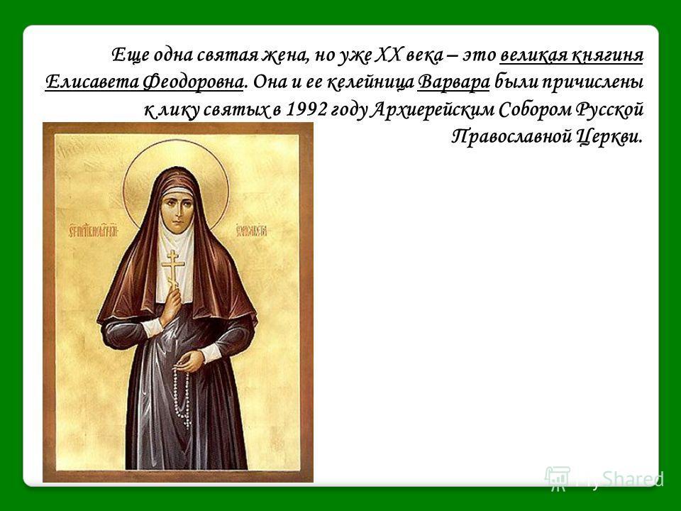 Еще одна святая жена, но уже ХХ века – это великая княгиня Елисавета Феодоровна. Она и ее келейница Варвара были причислены к лику святых в 1992 году Архиерейским Собором Русской Православной Церкви.