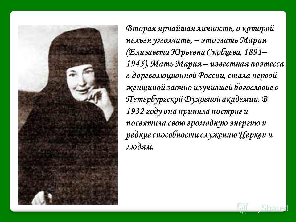 Вторая ярчайшая личность, о которой нельзя умолчать, – это мать Мария (Елизавета Юрьевна Скобцева, 1891– 1945). Мать Мария – известная поэтесса в дореволюционной России, стала первой женщиной заочно изучившей богословие в Петербургской Духовной акаде
